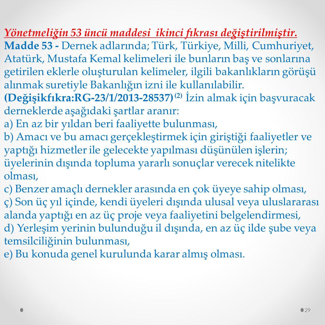 29 Yönetmeliğin 53 üncü maddesi ikinci fıkrası değiştirilmiştir. Madde 53 - Dernek adlarında; Türk, Türkiye, Milli, Cumhuriyet, Atatürk, Mustafa Kemal