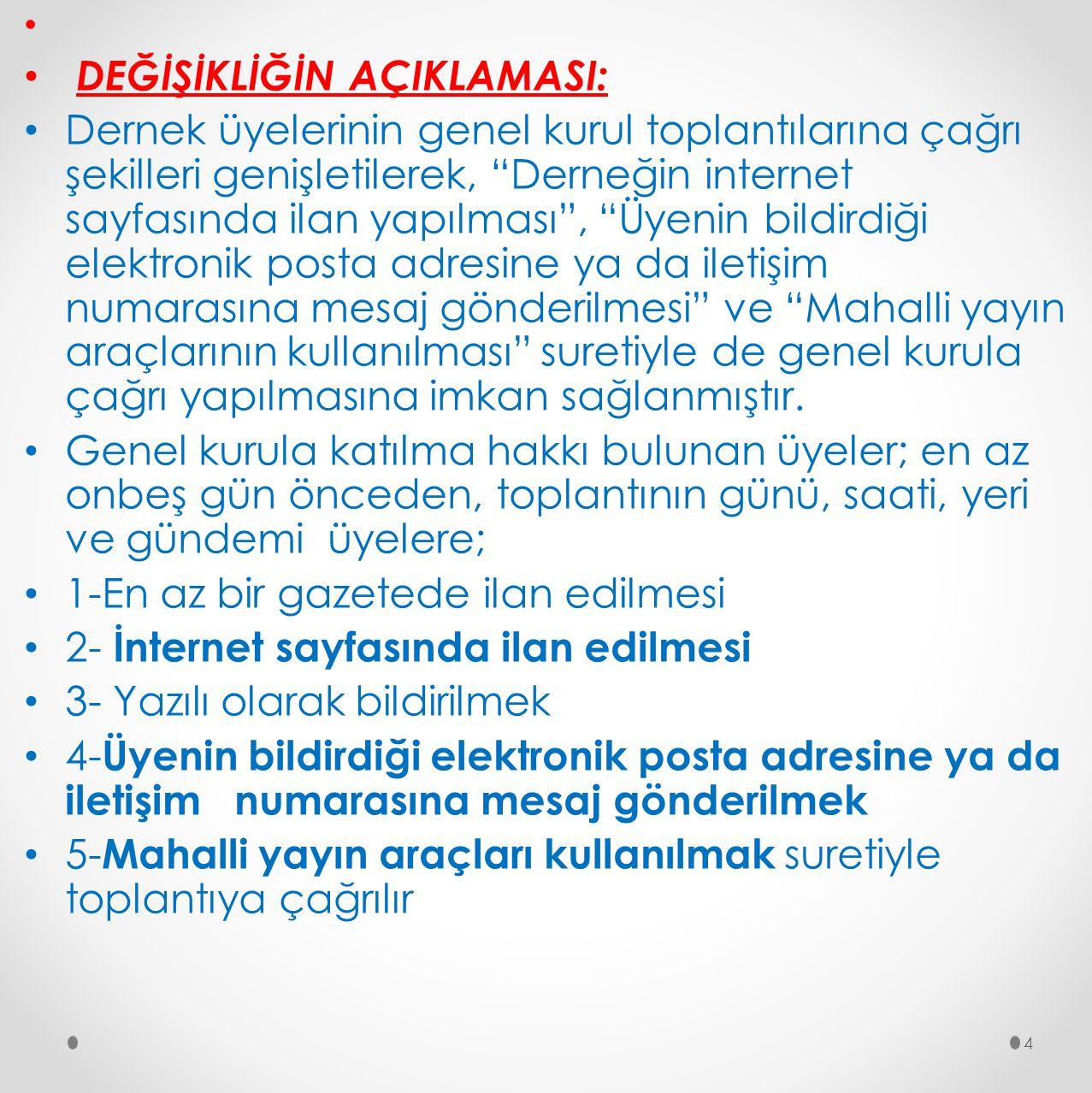 """DEĞİŞİKLİĞİN AÇIKLAMASI: Dernek üyelerinin genel kurul toplantılarına çağrı şekilleri genişletilerek, """"Derneğin internet sayfasında ilan yapılması"""", """""""
