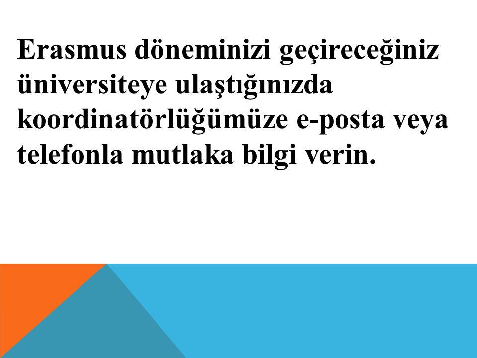 Erasmus döneminizi geçireceğiniz üniversiteye ulaştığınızda koordinatörlüğümüze e-posta veya telefonla mutlaka bilgi verin.