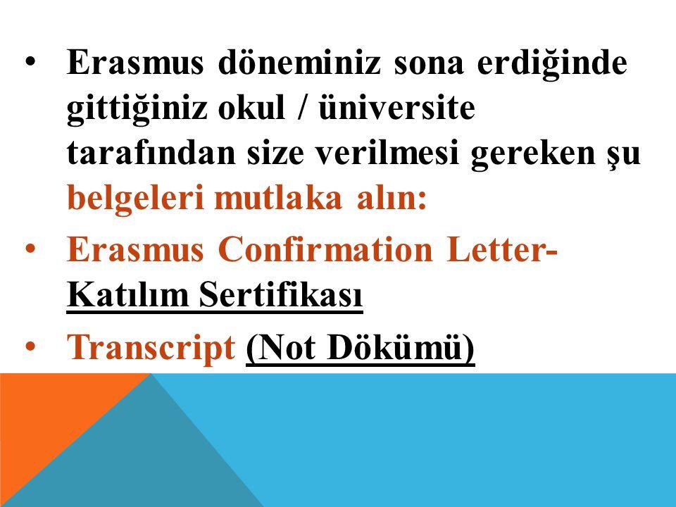 Erasmus döneminiz sona erdiğinde gittiğiniz okul / üniversite tarafından size verilmesi gereken şu belgeleri mutlaka alın: Erasmus Confirmation Letter- Katılım Sertifikası Transcript (Not Dökümü)