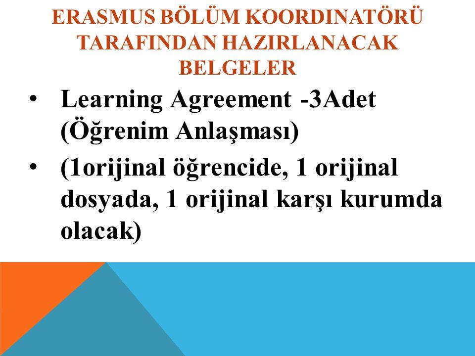 ERASMUS BÖLÜM KOORDINATÖRÜ TARAFINDAN HAZIRLANACAK BELGELER Learning Agreement -3Adet (Öğrenim Anlaşması) (1orijinal öğrencide, 1 orijinal dosyada, 1 orijinal karşı kurumda olacak)