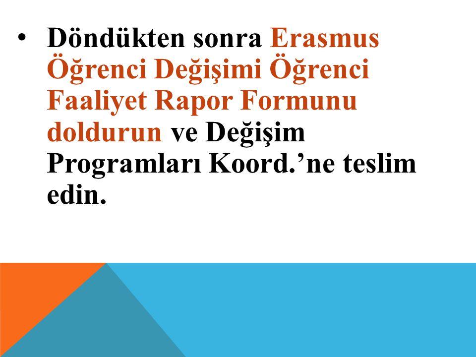 Döndükten sonra Erasmus Öğrenci Değişimi Öğrenci Faaliyet Rapor Formunu doldurun ve Değişim Programları Koord.'ne teslim edin.