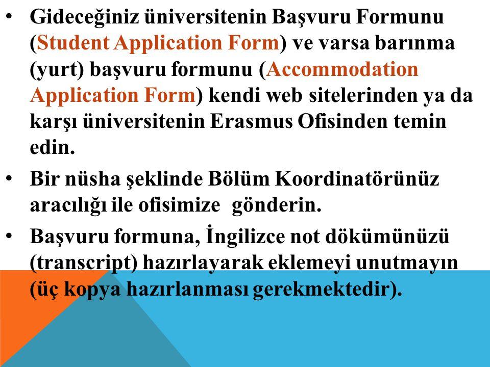 Gideceğiniz üniversitenin Başvuru Formunu (Student Application Form) ve varsa barınma (yurt) başvuru formunu (Accommodation Application Form) kendi web sitelerinden ya da karşı üniversitenin Erasmus Ofisinden temin edin.