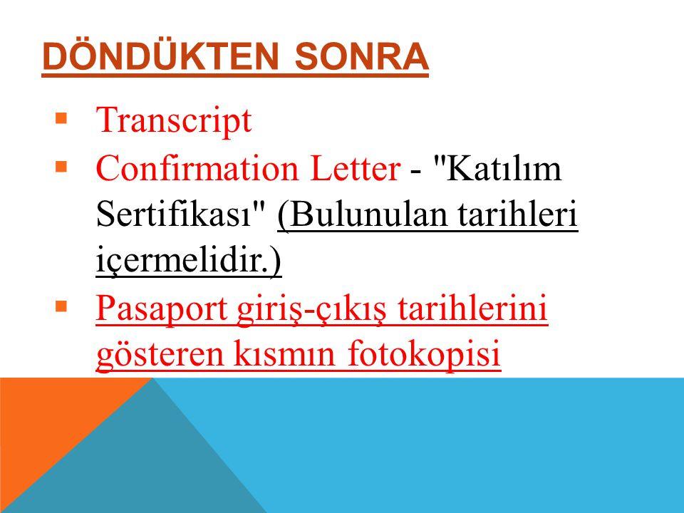 DÖNDÜKTEN SONRA  Transcript  Confirmation Letter - Katılım Sertifikası (Bulunulan tarihleri içermelidir.)  Pasaport giriş-çıkış tarihlerini gösteren kısmın fotokopisi