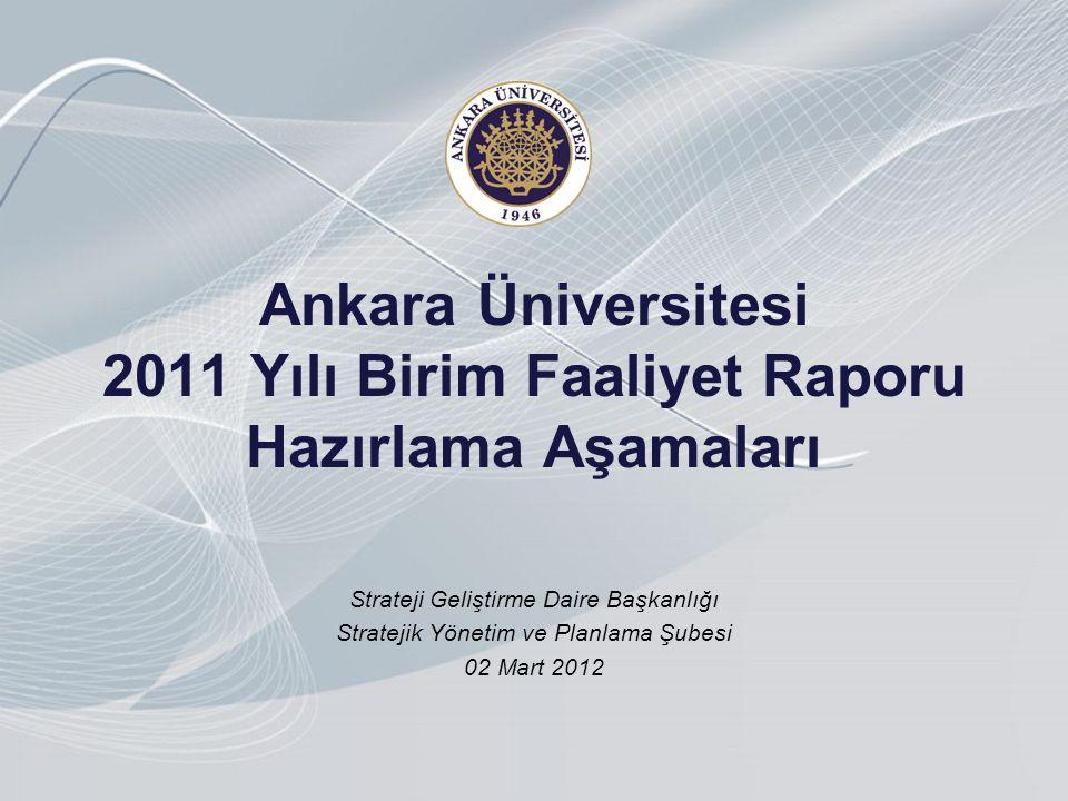 Ankara Üniversitesi 2011 Yılı Birim Faaliyet Raporu Hazırlama Aşamaları Strateji Geliştirme Daire Başkanlığı Stratejik Yönetim ve Planlama Şubesi 02 Mart 2012