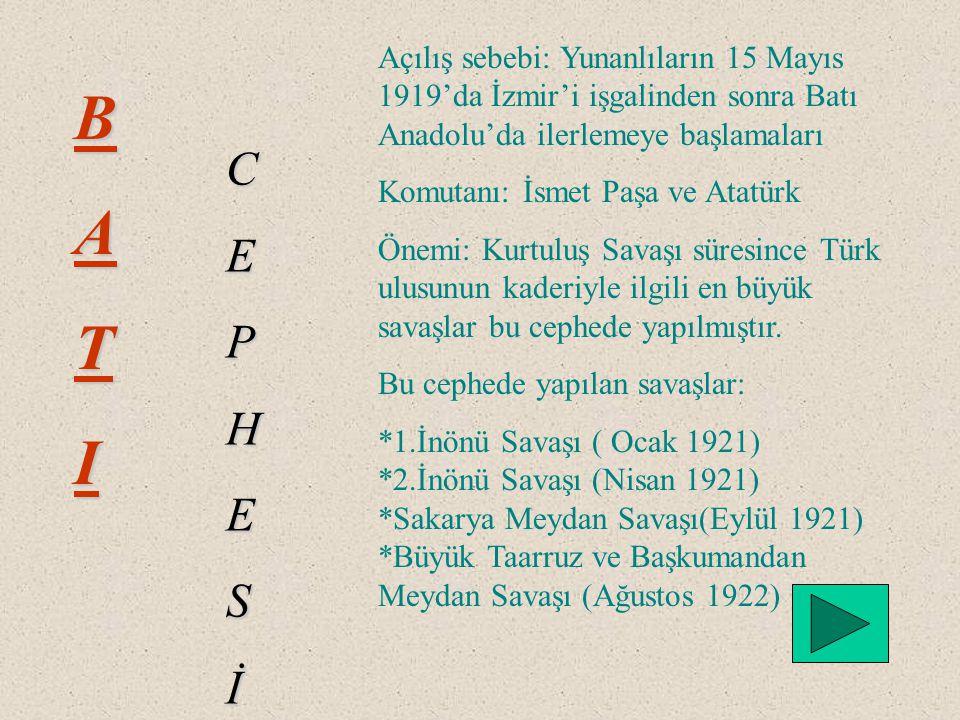 BATI CEPHESİ Açılış sebebi: Yunanlıların 15 Mayıs 1919'da İzmir'i işgalinden sonra Batı Anadolu'da ilerlemeye başlamaları Komutanı: İsmet Paşa ve Atatürk Önemi: Kurtuluş Savaşı süresince Türk ulusunun kaderiyle ilgili en büyük savaşlar bu cephede yapılmıştır.