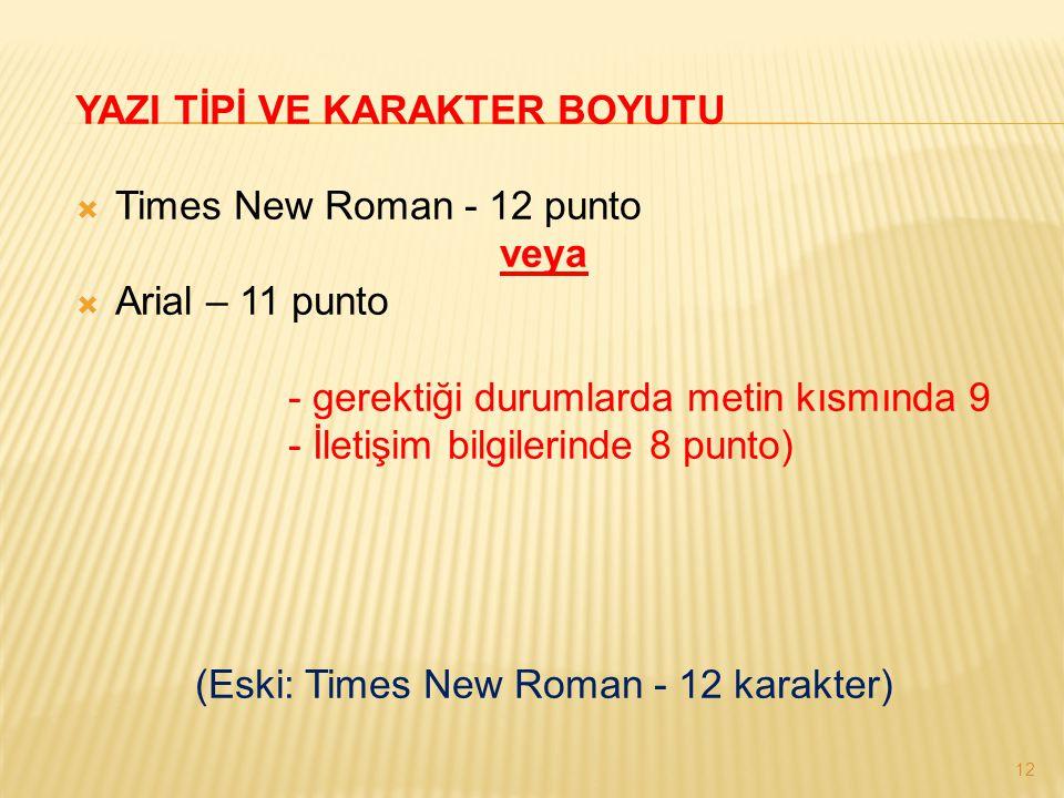 12 YAZI TİPİ VE KARAKTER BOYUTU  Times New Roman - 12 punto veya  Arial – 11 punto - gerektiği durumlarda metin kısmında 9 - İletişim bilgilerinde 8