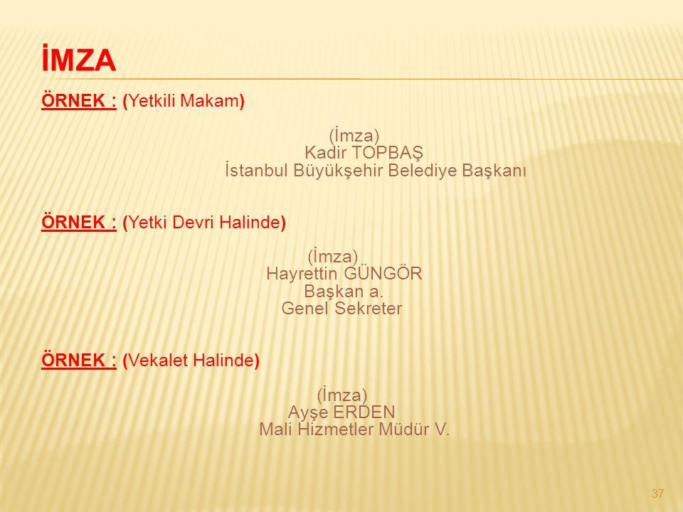 37 İMZA ÖRNEK : (Yetkili Makam) (İmza) Kadir TOPBAŞ İstanbul Büyükşehir Belediye Başkanı ÖRNEK : (Yetki Devri Halinde) (İmza) Hayrettin GÜNGÖR Başkan