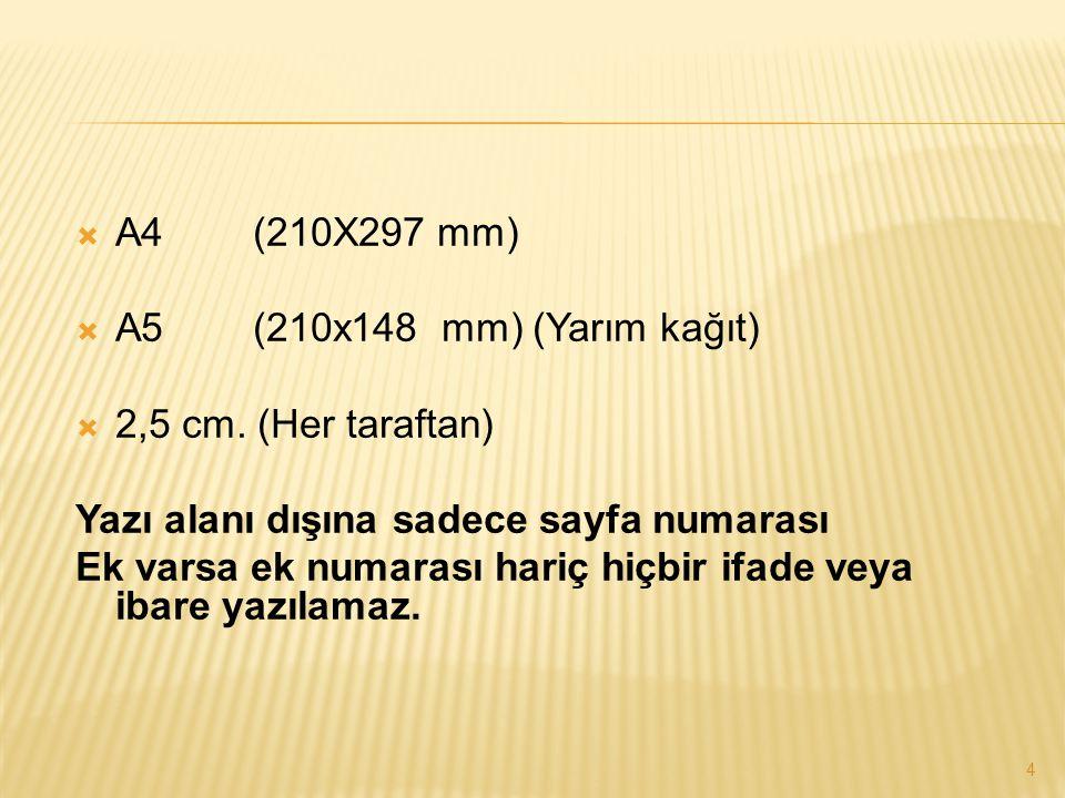 4  A4 (210X297 mm)  A5 (210x148 mm) (Yarım kağıt)  2,5 cm. (Her taraftan) Yazı alanı dışına sadece sayfa numarası Ek varsa ek numarası hariç hiçbir