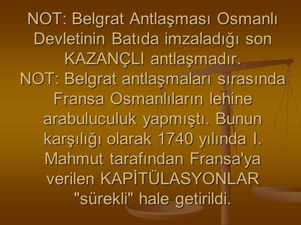 NOT: Belgrat Antlaşması Osmanlı Devletinin Batıda imzaladığı son KAZANÇLI antlaşmadır.