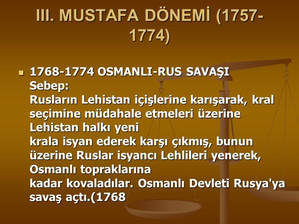 III. MUSTAFA DÖNEMİ (1757- 1774) 1768-1774 OSMANLI-RUS SAVAŞI Sebep: Rusların Lehistan içişlerine karışarak, kral seçimine müdahale etmeleri üzerine L