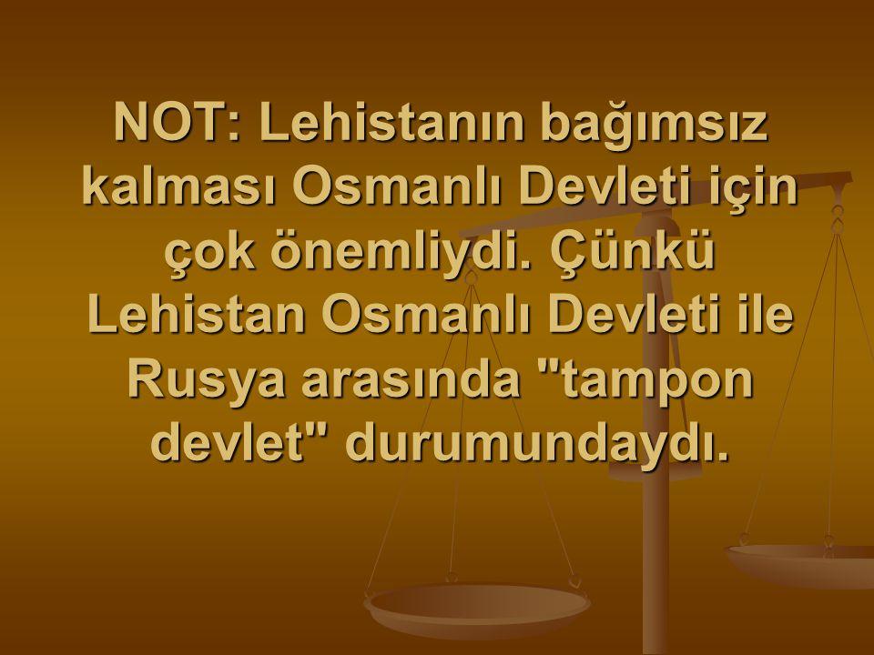 NOT: Lehistanın bağımsız kalması Osmanlı Devleti için çok önemliydi.