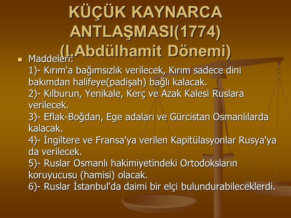 KÜÇÜK KAYNARCA ANTLAŞMASI(1774) (I.Abdülhamit Dönemi) Maddeleri: 1)- Kırım a bağımsızlık verilecek, Kırım sadece dini bakımdan halifeye(padişah) bağlı kalacak.