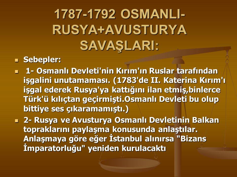 1787-1792 OSMANLI- RUSYA+AVUSTURYA SAVAŞLARI: Sebepler: Sebepler: 1- Osmanlı Devleti nin Kırım ın Ruslar tarafından işgalini unutamaması.