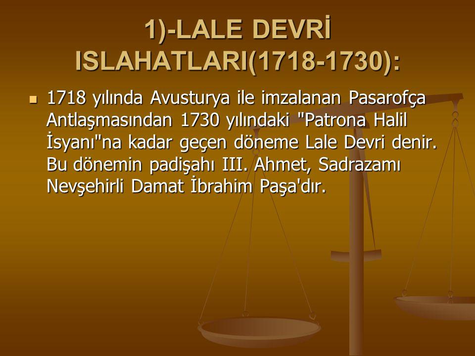 1)-LALE DEVRİ ISLAHATLARI(1718-1730): 1718 yılında Avusturya ile imzalanan Pasarofça Antlaşmasından 1730 yılındaki Patrona Halil İsyanı na kadar geçen döneme Lale Devri denir.