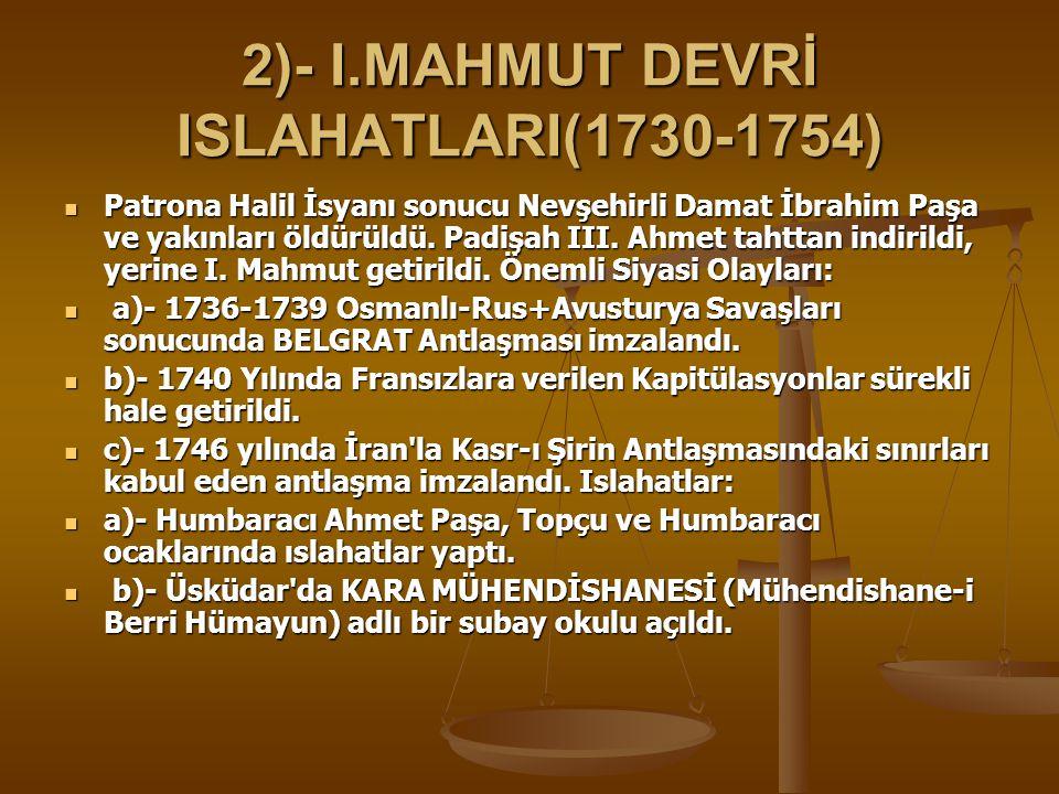 2)- I.MAHMUT DEVRİ ISLAHATLARI(1730-1754) Patrona Halil İsyanı sonucu Nevşehirli Damat İbrahim Paşa ve yakınları öldürüldü.