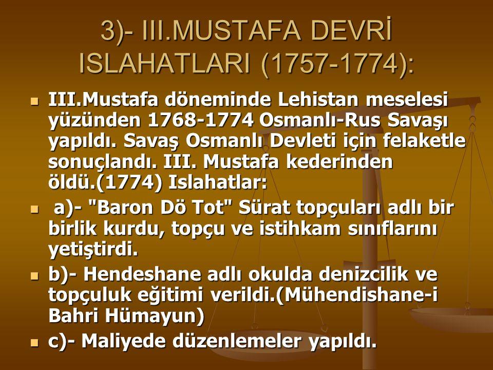 3)- III.MUSTAFA DEVRİ ISLAHATLARI (1757-1774): III.Mustafa döneminde Lehistan meselesi yüzünden 1768-1774 Osmanlı-Rus Savaşı yapıldı.