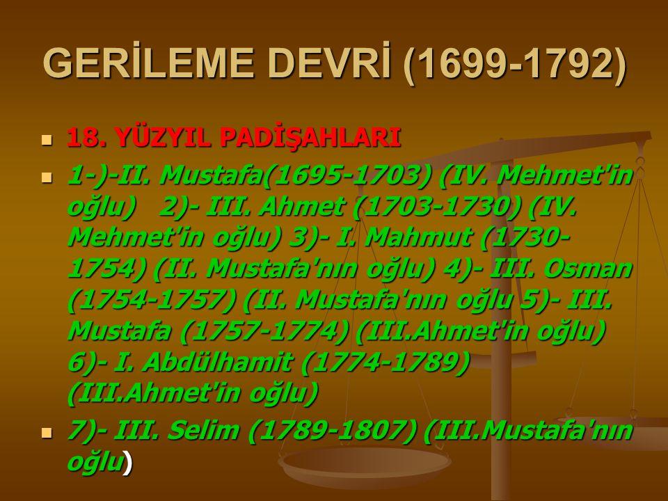 GERİLEME DEVRİ (1699-1792) 18.YÜZYIL PADİŞAHLARI 18.
