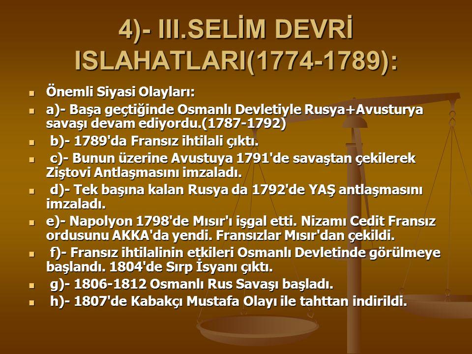 4)- III.SELİM DEVRİ ISLAHATLARI(1774-1789): Önemli Siyasi Olayları: Önemli Siyasi Olayları: a)- Başa geçtiğinde Osmanlı Devletiyle Rusya+Avusturya savaşı devam ediyordu.(1787-1792) a)- Başa geçtiğinde Osmanlı Devletiyle Rusya+Avusturya savaşı devam ediyordu.(1787-1792) b)- 1789 da Fransız ihtilali çıktı.
