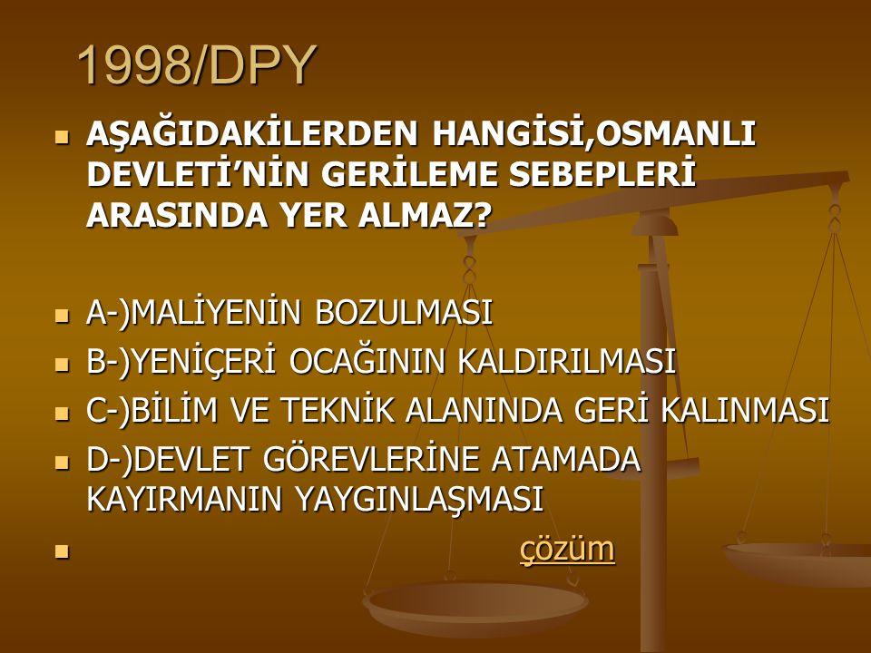1998/DPY AŞAĞIDAKİLERDEN HANGİSİ,OSMANLI DEVLETİ'NİN GERİLEME SEBEPLERİ ARASINDA YER ALMAZ.