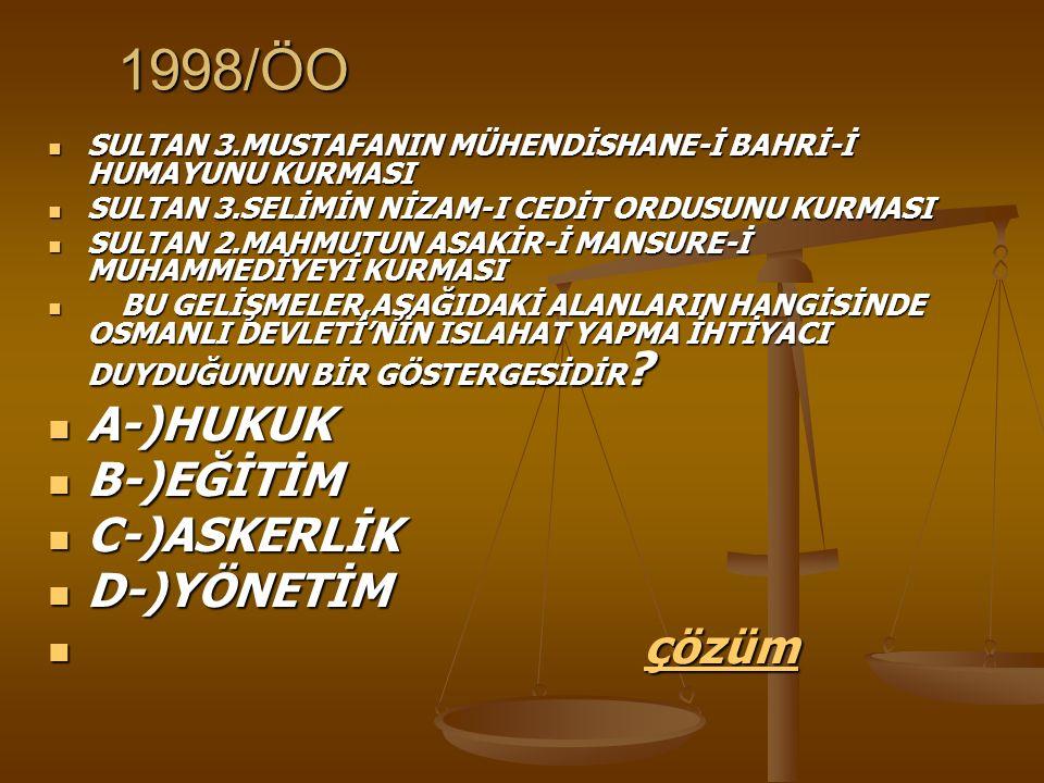 1998/ÖO SULTAN 3.MUSTAFANIN MÜHENDİSHANE-İ BAHRİ-İ HUMAYUNU KURMASI SULTAN 3.MUSTAFANIN MÜHENDİSHANE-İ BAHRİ-İ HUMAYUNU KURMASI SULTAN 3.SELİMİN NİZAM-I CEDİT ORDUSUNU KURMASI SULTAN 3.SELİMİN NİZAM-I CEDİT ORDUSUNU KURMASI SULTAN 2.MAHMUTUN ASAKİR-İ MANSURE-İ MUHAMMEDİYEYİ KURMASI SULTAN 2.MAHMUTUN ASAKİR-İ MANSURE-İ MUHAMMEDİYEYİ KURMASI BU GELİŞMELER,AŞAĞIDAKİ ALANLARIN HANGİSİNDE OSMANLI DEVLETİ'NİN ISLAHAT YAPMA İHTİYACI DUYDUĞUNUN BİR GÖSTERGESİDİR .