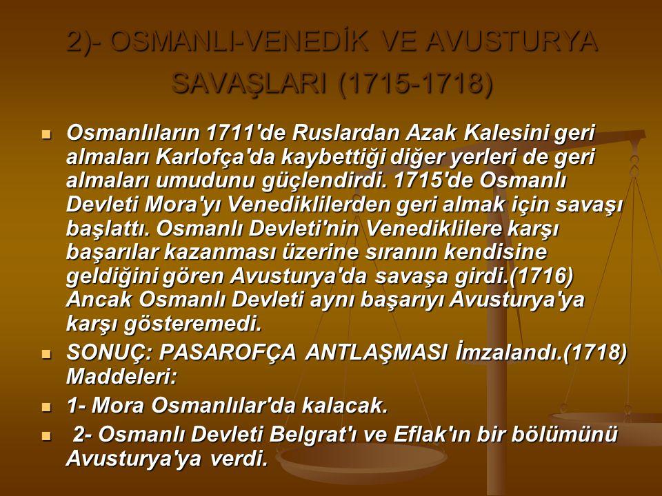 2)- OSMANLI-VENEDİK VE AVUSTURYA SAVAŞLARI (1715-1718) Osmanlıların 1711 de Ruslardan Azak Kalesini geri almaları Karlofça da kaybettiği diğer yerleri de geri almaları umudunu güçlendirdi.