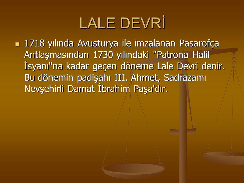 LALE DEVRİ 1718 yılında Avusturya ile imzalanan Pasarofça Antlaşmasından 1730 yılındaki Patrona Halil İsyanı na kadar geçen döneme Lale Devri denir.