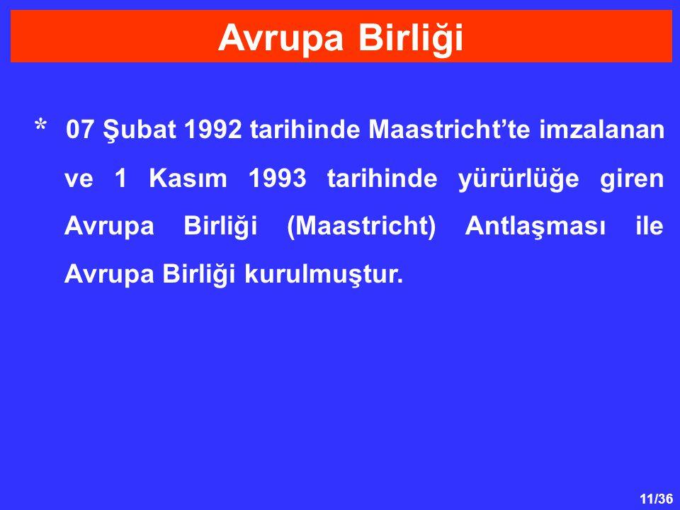 11/36 * 07 Şubat 1992 tarihinde Maastricht'te imzalanan ve 1 Kasım 1993 tarihinde yürürlüğe giren Avrupa Birliği (Maastricht) Antlaşması ile Avrupa Bi