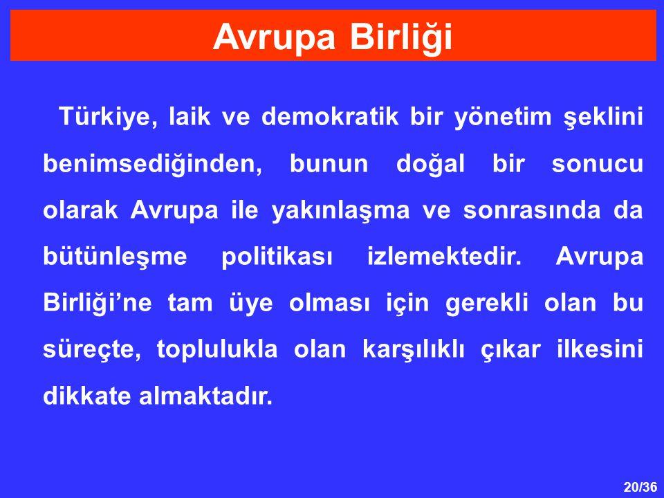 20/36 Türkiye, laik ve demokratik bir yönetim şeklini benimsediğinden, bunun doğal bir sonucu olarak Avrupa ile yakınlaşma ve sonrasında da bütünleşme politikası izlemektedir.