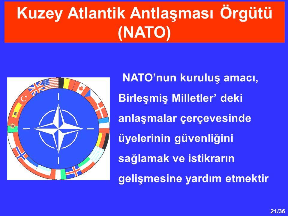 21/36 Kuzey Atlantik Antlaşması Örgütü (NATO) NATO'nun kuruluş amacı, Birleşmiş Milletler' deki anlaşmalar çerçevesinde üyelerinin güvenliğini sağlamak ve istikrarın gelişmesine yardım etmektir