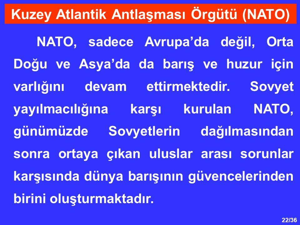 22/36 NATO, sadece Avrupa'da değil, Orta Doğu ve Asya'da da barış ve huzur için varlığını devam ettirmektedir. Sovyet yayılmacılığına karşı kurulan NA