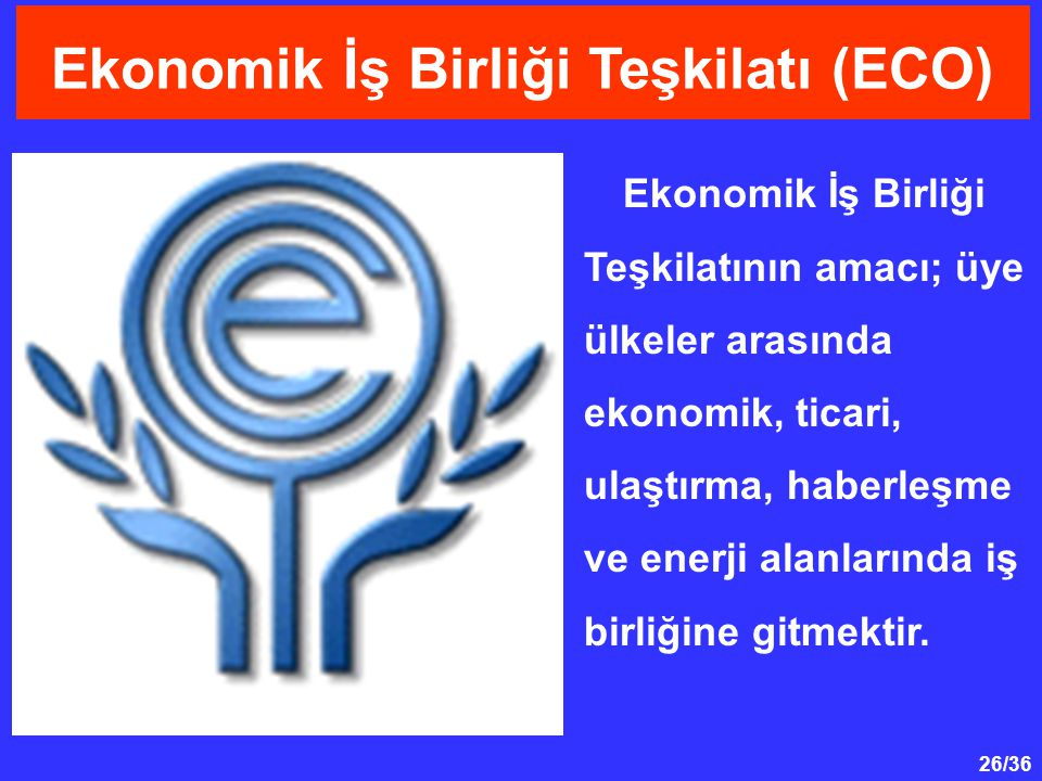 26/36 Ekonomik İş Birliği Teşkilatı (ECO) Ekonomik İş Birliği Teşkilatının amacı; üye ülkeler arasında ekonomik, ticari, ulaştırma, haberleşme ve enerji alanlarında iş birliğine gitmektir.