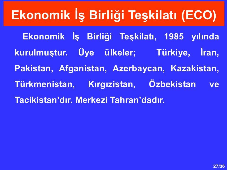 27/36 Ekonomik İş Birliği Teşkilatı, 1985 yılında kurulmuştur. Üye ülkeler; Türkiye, İran, Pakistan, Afganistan, Azerbaycan, Kazakistan, Türkmenistan,