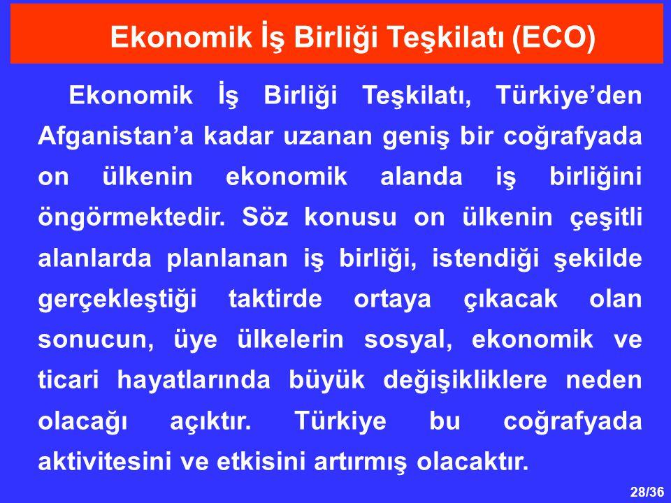 28/36 Ekonomik İş Birliği Teşkilatı, Türkiye'den Afganistan'a kadar uzanan geniş bir coğrafyada on ülkenin ekonomik alanda iş birliğini öngörmektedir.