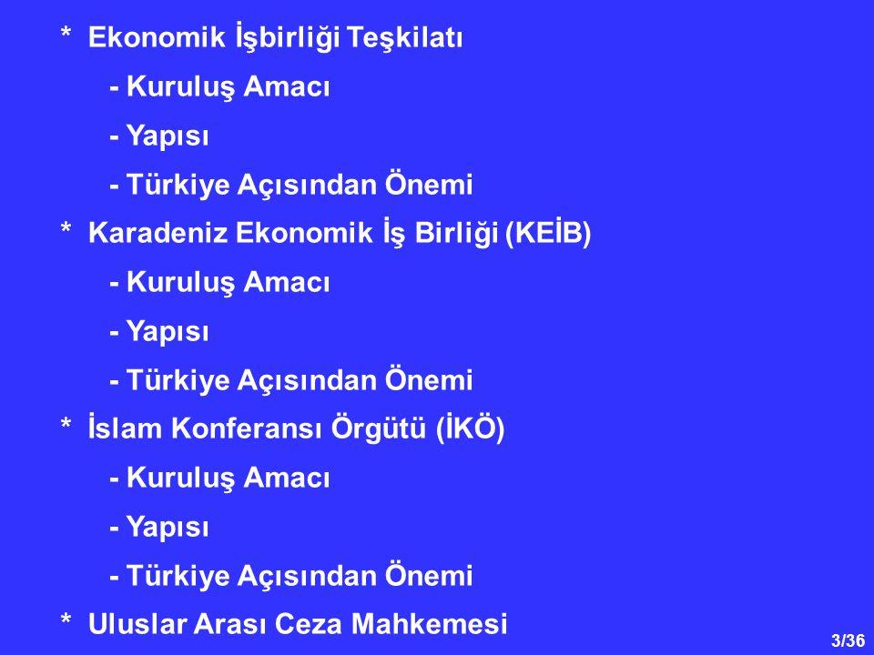 3/36 * Ekonomik İşbirliği Teşkilatı - Kuruluş Amacı - Yapısı - Türkiye Açısından Önemi * Karadeniz Ekonomik İş Birliği (KEİB) - Kuruluş Amacı - Yapısı - Türkiye Açısından Önemi * İslam Konferansı Örgütü (İKÖ) - Kuruluş Amacı - Yapısı - Türkiye Açısından Önemi * Uluslar Arası Ceza Mahkemesi