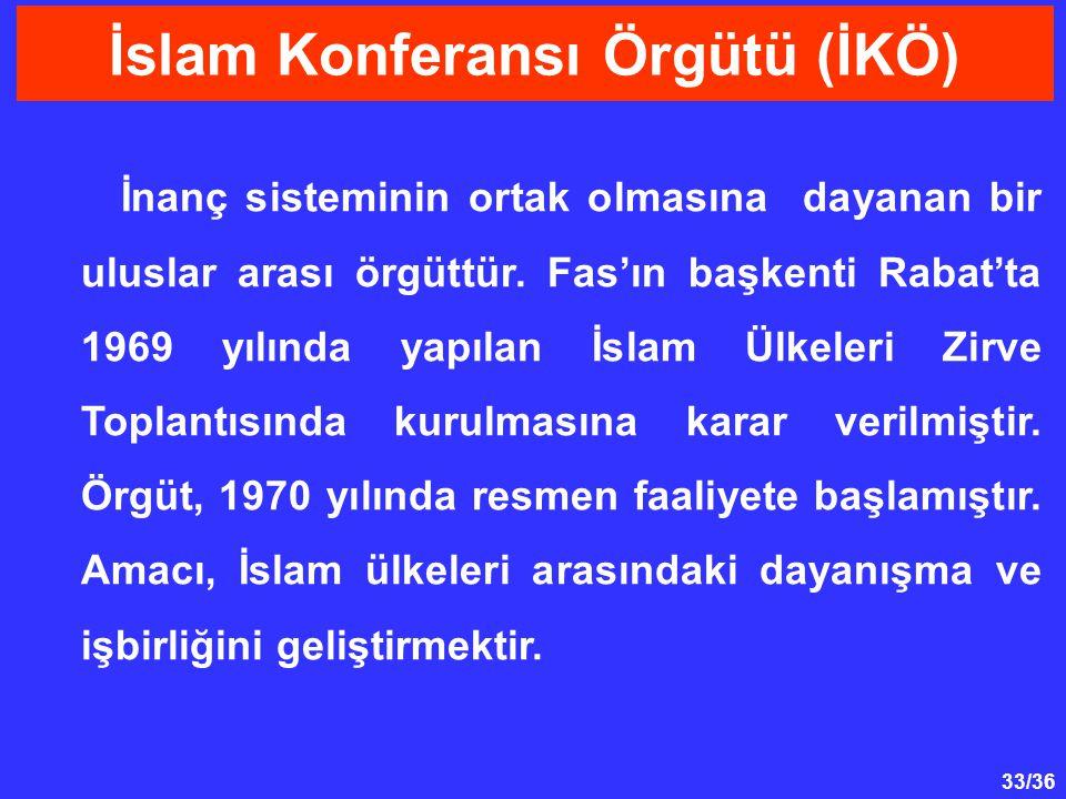 33/36 İnanç sisteminin ortak olmasına dayanan bir uluslar arası örgüttür. Fas'ın başkenti Rabat'ta 1969 yılında yapılan İslam Ülkeleri Zirve Toplantıs