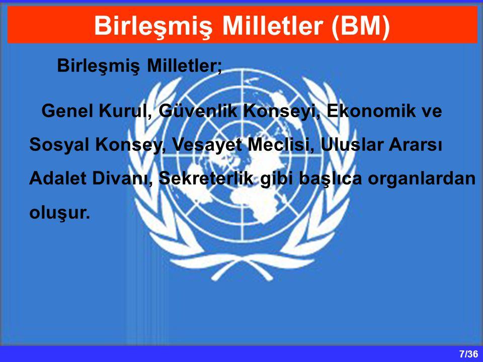 7/36 Birleşmiş Milletler; Genel Kurul, Güvenlik Konseyi, Ekonomik ve Sosyal Konsey, Vesayet Meclisi, Uluslar Ararsı Adalet Divanı, Sekreterlik gibi ba