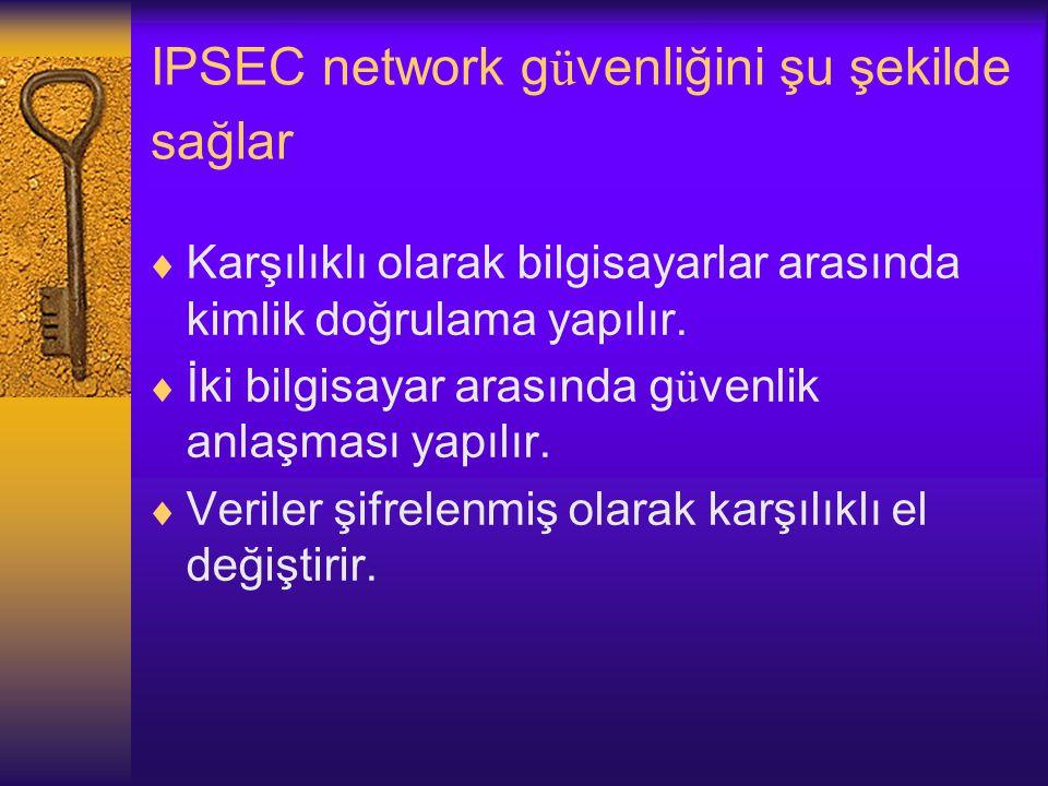 IPSEC network g ü venliğini şu şekilde sağlar  Karşılıklı olarak bilgisayarlar arasında kimlik doğrulama yapılır.