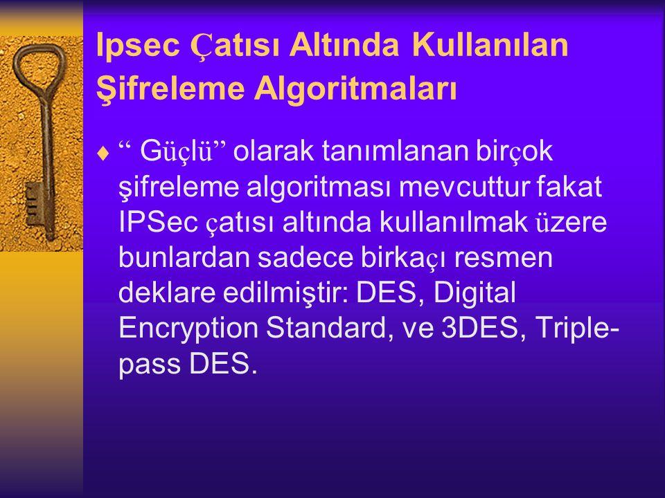 Ipsec Ç atısı Altında Kullanılan Şifreleme Algoritmaları  G üç l ü olarak tanımlanan bir ç ok şifreleme algoritması mevcuttur fakat IPSec ç atısı altında kullanılmak ü zere bunlardan sadece birka ç ı resmen deklare edilmiştir: DES, Digital Encryption Standard, ve 3DES, Triple- pass DES.