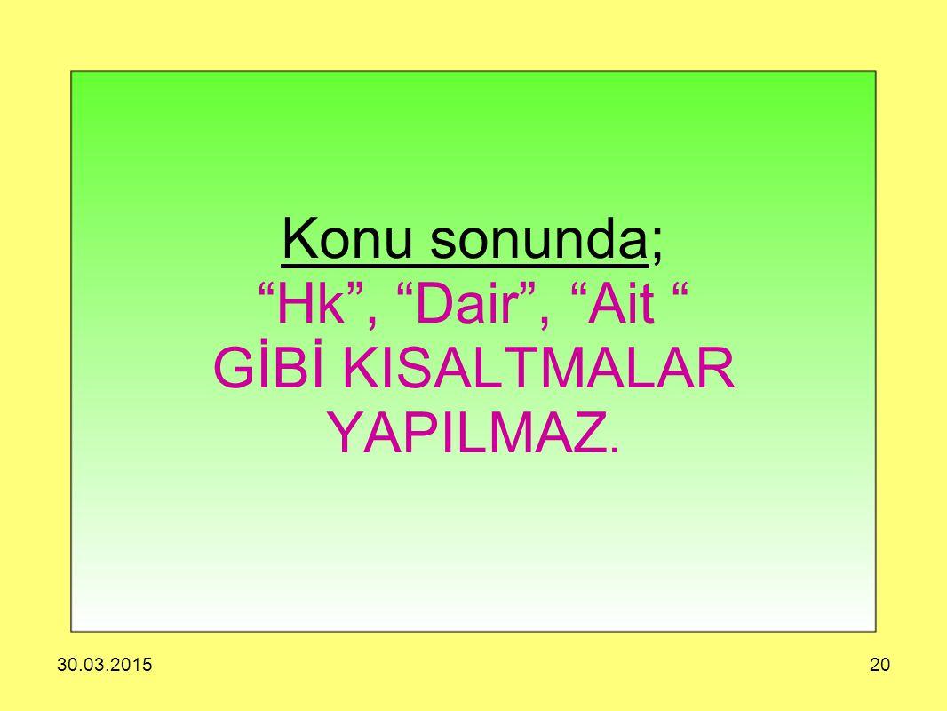 """30.03.201520 Konu sonunda; """"Hk"""", """"Dair"""", """"Ait """" GİBİ KISALTMALAR YAPILMAZ."""