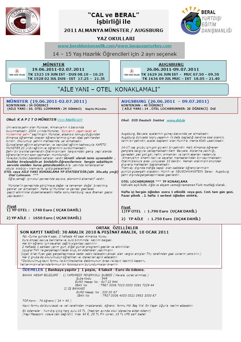 ALMANYA 2010-2011 YAZ OKULU KAYIT F O R M U SEÇİLEN PROGRAM 2 HAFTALIK : a) MÜNSTER : YP AİLE -1650.-€ YP OTEL – 1740.-€ (19.06.2011-02.07.2011) b) AUGSBURG : TP AİLE -1750.-€ TP OTEL - 1790.-€ (26.06.2011-09.07.2011) ------------------------------------------------------ ÖĞRENCİNİN TC Kimlik No : Adı : Soyadı : Sınıfı : Doğum Yeri ve Tarihi : ADRESİ : : VELİSİNİN Adı : Soyadı : Mesleği : İletişim No : & E- Posta : Cağaloğlu Anadolu Lisesi Müdürlüğüne, Beral Eğitim Danışmanlığına; ……………………………..sınıfından kızım/oğlum...........................................'ın Almanya………………………..