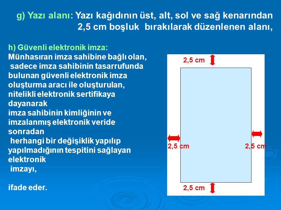 2,5 cm g) Yazı alanı: Yazı kağıdının üst, alt, sol ve sağ kenarından 2,5 cm boşluk bırakılarak düzenlenen alanı, h) Güvenli elektronik imza: Münhasıra