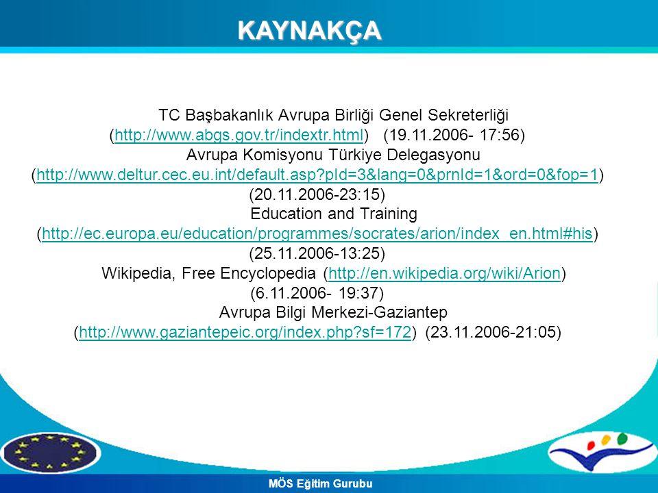 KAYNAKÇA TC Başbakanlık Avrupa Birliği Genel Sekreterliği (http://www.abgs.gov.tr/indextr.html) (19.11.2006- 17:56)http://www.abgs.gov.tr/indextr.html Avrupa Komisyonu Türkiye Delegasyonu (http://www.deltur.cec.eu.int/default.asp?pId=3&lang=0&prnId=1&ord=0&fop=1) (20.11.2006-23:15)http://www.deltur.cec.eu.int/default.asp?pId=3&lang=0&prnId=1&ord=0&fop=1 Education and Training (http://ec.europa.eu/education/programmes/socrates/arion/index_en.html#his) (25.11.2006-13:25)http://ec.europa.eu/education/programmes/socrates/arion/index_en.html#his Wikipedia, Free Encyclopedia (http://en.wikipedia.org/wiki/Arion) (6.11.2006- 19:37)http://en.wikipedia.org/wiki/Arion Avrupa Bilgi Merkezi-Gaziantep (http://www.gaziantepeic.org/index.php?sf=172) (23.11.2006-21:05)http://www.gaziantepeic.org/index.php?sf=172 MÖS Eğitim Gurubu