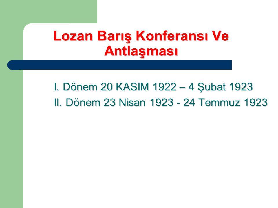 Lozan Barış Konferansı Ve Antlaşması I. Dönem 20 KASIM 1922 – 4 Şubat 1923 II. Dönem 23 Nisan 1923 - 24 Temmuz 1923