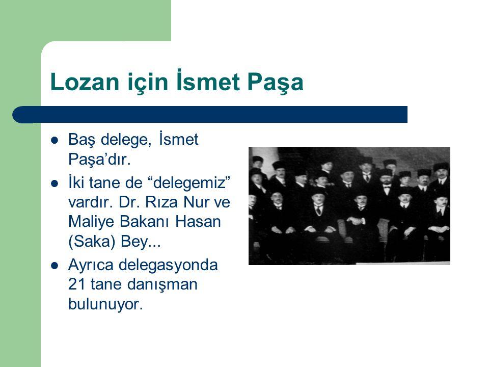 """Lozan için İsmet Paşa Baş delege, İsmet Paşa'dır. İki tane de """"delegemiz"""" vardır. Dr. Rıza Nur ve Maliye Bakanı Hasan (Saka) Bey... Ayrıca delegasyond"""