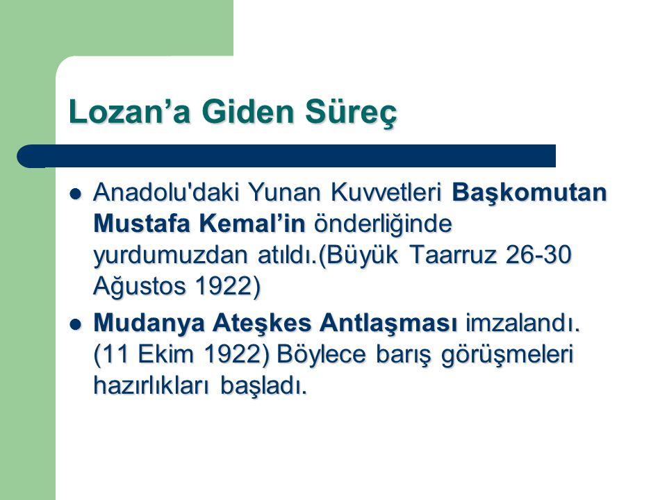 Lozan'a Giden Süreç Anadolu'daki Yunan Kuvvetleri Başkomutan Mustafa Kemal'in önderliğinde yurdumuzdan atıldı.(Büyük Taarruz 26-30 Ağustos 1922) Anado