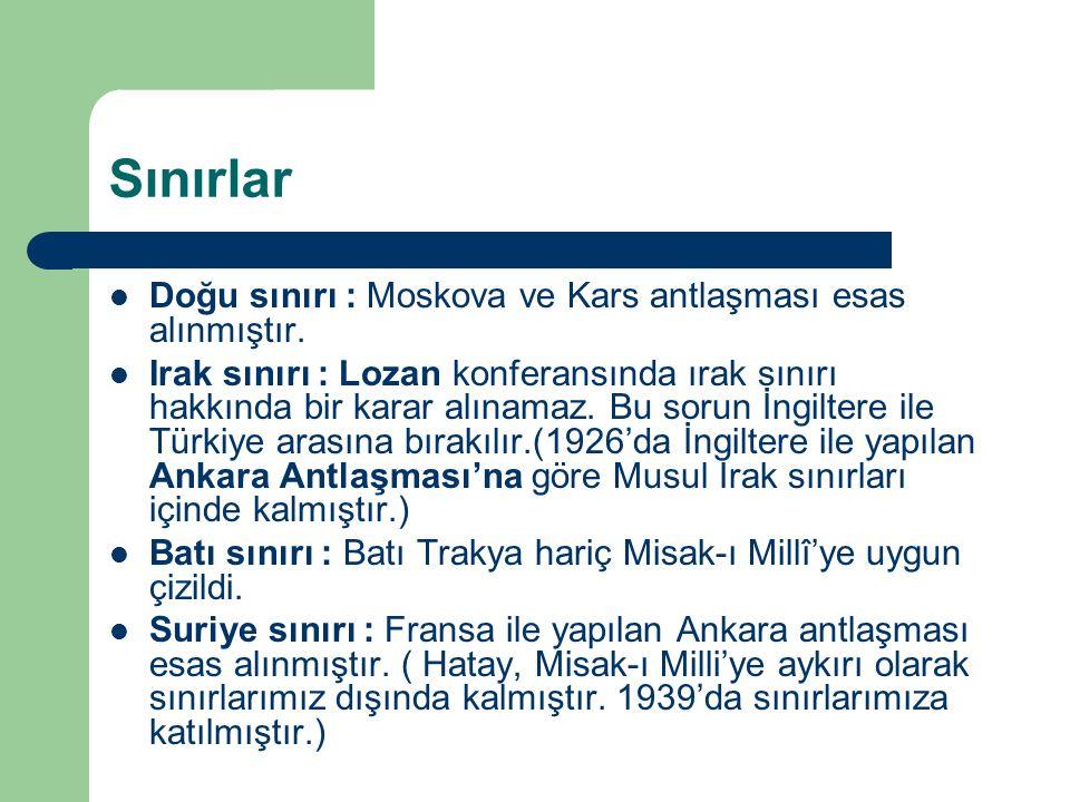 Sınırlar Doğu sınırı : Moskova ve Kars antlaşması esas alınmıştır. Irak sınırı : Lozan konferansında ırak sınırı hakkında bir karar alınamaz. Bu sorun