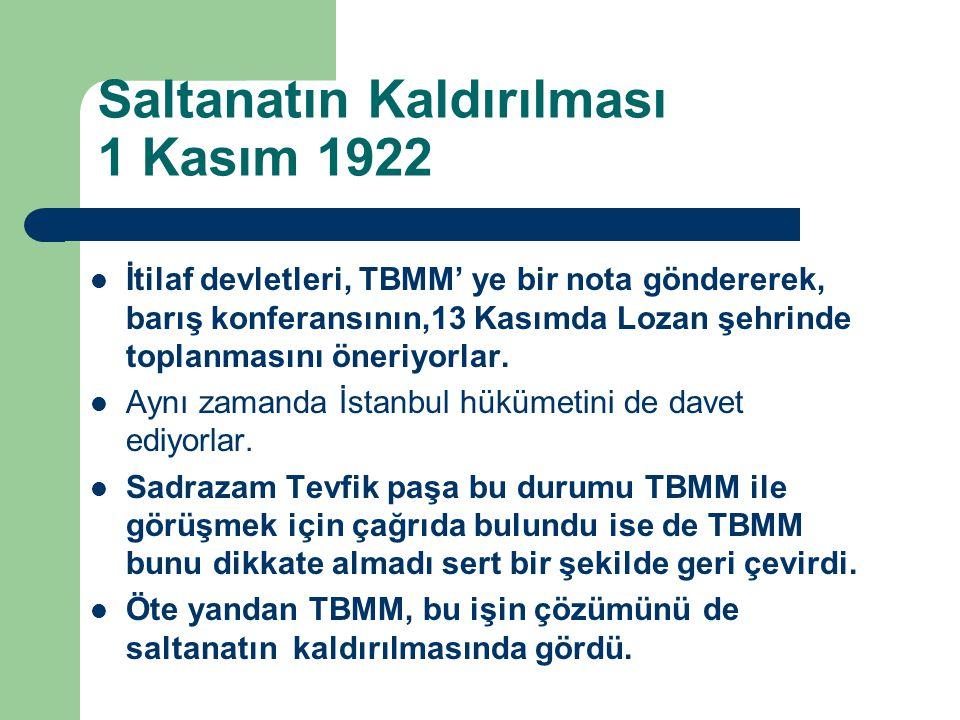 Saltanatın Kaldırılması 1 Kasım 1922 İtilaf devletleri, TBMM' ye bir nota göndererek, barış konferansının,13 Kasımda Lozan şehrinde toplanmasını öneri