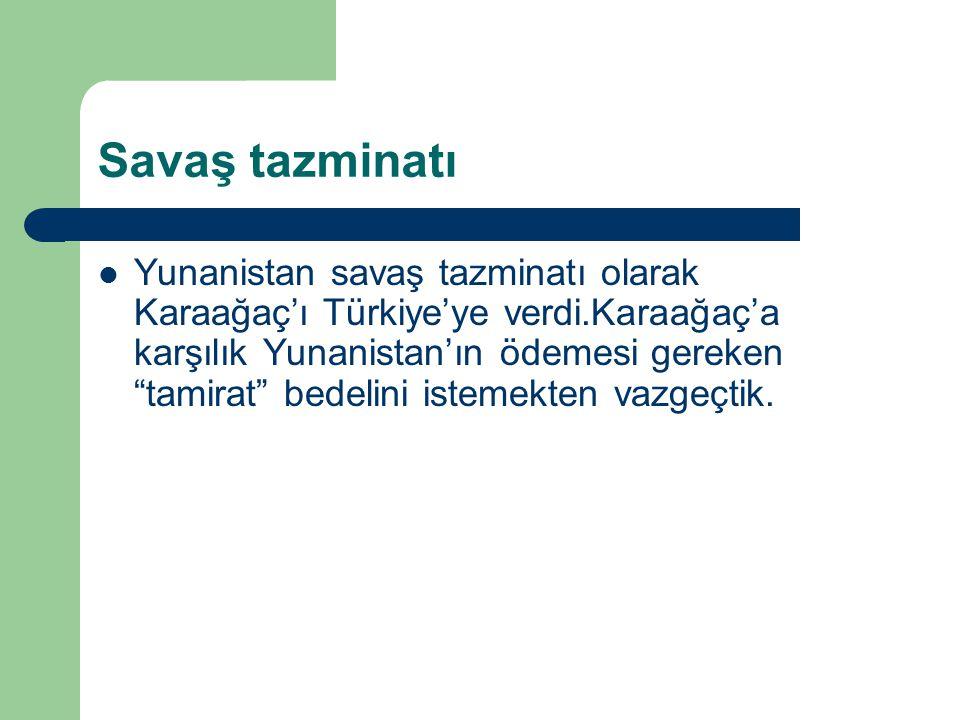"""Savaş tazminatı Yunanistan savaş tazminatı olarak Karaağaç'ı Türkiye'ye verdi.Karaağaç'a karşılık Yunanistan'ın ödemesi gereken """"tamirat"""" bedelini ist"""