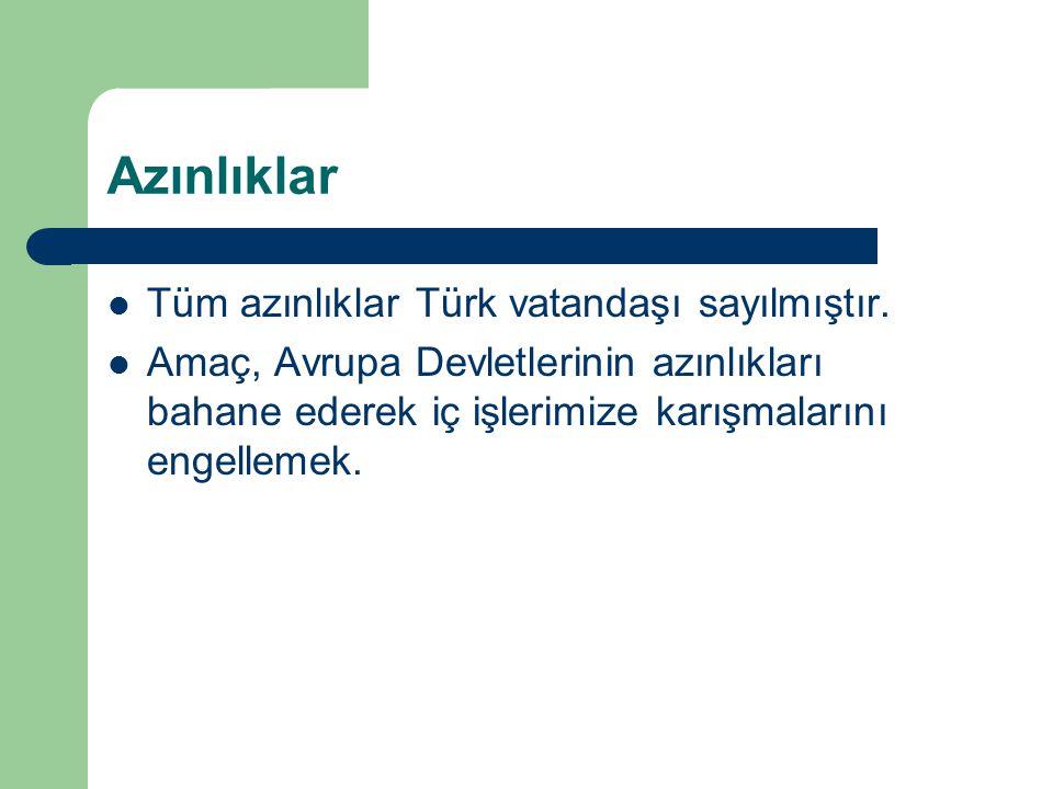Azınlıklar Tüm azınlıklar Türk vatandaşı sayılmıştır. Amaç, Avrupa Devletlerinin azınlıkları bahane ederek iç işlerimize karışmalarını engellemek.